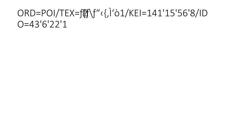 "ORD=POI/TEX=ƒ[ƒ\ƒ""‹{'Ì'ò1/KEI=141'15'56'8/IDO=43'6'22'1"