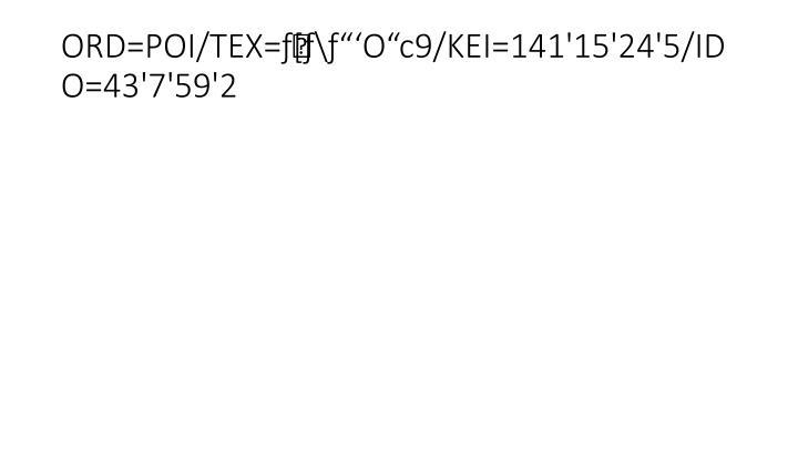 """ORD=POI/TEX=ƒ[ƒ\ƒ""""'O""""c9/KEI=141'15'24'5/IDO=43'7'59'2"""