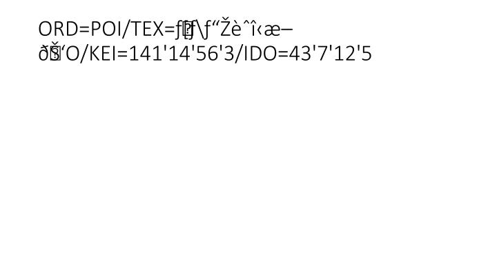 "ORD=POI/TEX=ƒ[ƒ\ƒ""Žèˆî‹æ–ðŠ'O/KEI=141'14'56'3/IDO=43'7'12'5"