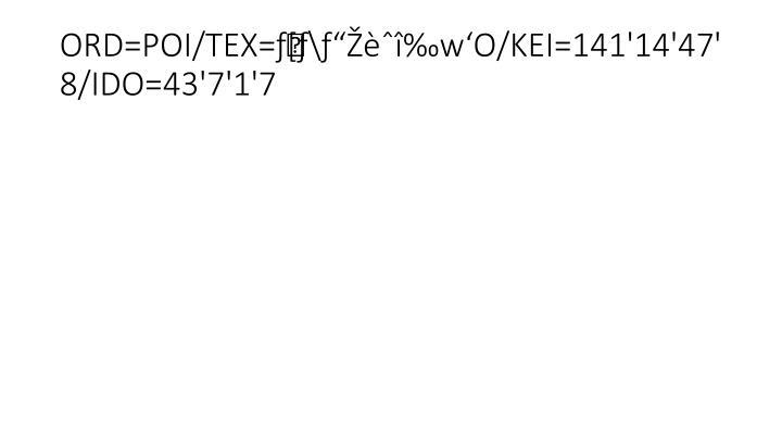 """ORD=POI/TEX=ƒ[ƒ\ƒ""""Žèˆî‰w'O/KEI=141'14'47'8/IDO=43'7'1'7"""