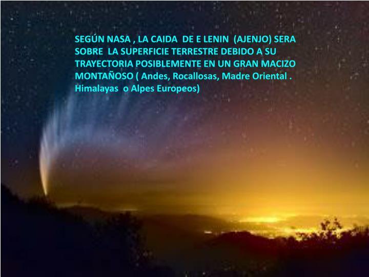 SEGÚN NASA , LA CAIDA  DE E LENIN  (AJENJO) SERA  SOBRE  LA SUPERFICIE TERRESTRE DEBIDO A SU TRAYECTORIA POSIBLEMENTE EN UN GRAN MACIZO MONTAÑOSO ( Andes, Rocallosas, Madre Oriental . Himalayas  o Alpes Europeos)