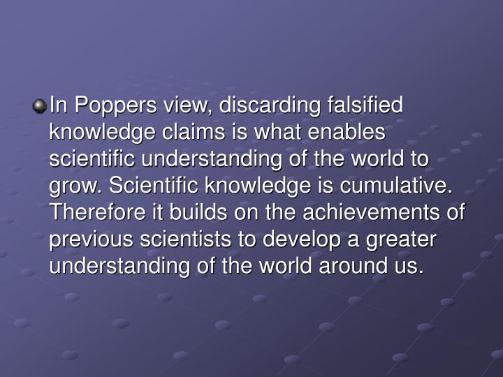 In Poppers view, discarding falsified knowledge claims is what enables scientific understanding of the world to grow. Scientific knowledge is cumulative. Therefore it builds on the achievements of previous scientists to develop a greater understanding of the world around us.