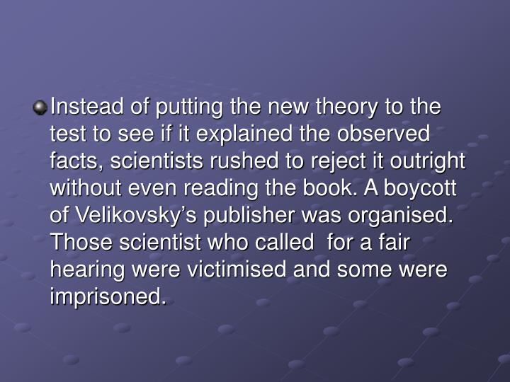 Instead of putting the new theory to the test to see if it explained the observed facts, scientists rushed to reject it outright without even reading the book. A boycott of Velikovsky's publisher was organised. Those scientist who called  for a fair hearing were victimised and some were imprisoned.