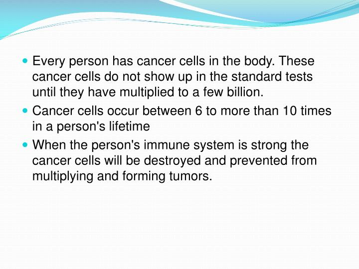 Every person has cancer cells in the body. These cancer cells do not show up in the standard tests until they have multiplied to a few billion.