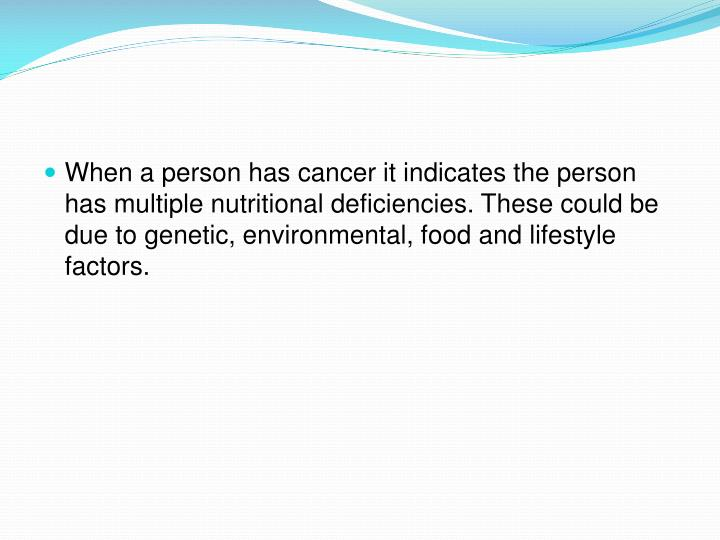 When a person has cancer it indicates the person has multiple nutritional deficiencies. These could be due to genetic, environmental, food and lifestyle factors.