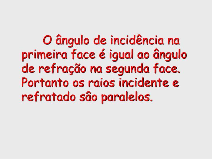 O ângulo de incidência na primeira face é igual ao ângulo de refração na segunda face. Portanto os raios incidente e refratado sâo paralelos.