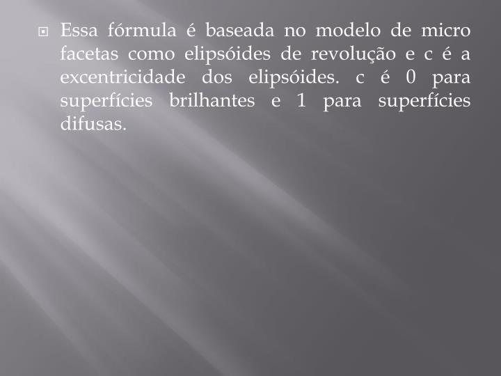 Essa fórmula é baseada no modelo de micro facetas como elipsóides de revolução e c é a excentricidade dos elipsóides. c é 0 para superfícies brilhantes e 1 para superfícies difusas.