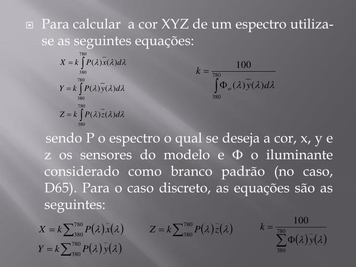 Para calcular  a cor XYZ de um espectro utiliza-se as seguintes equações: