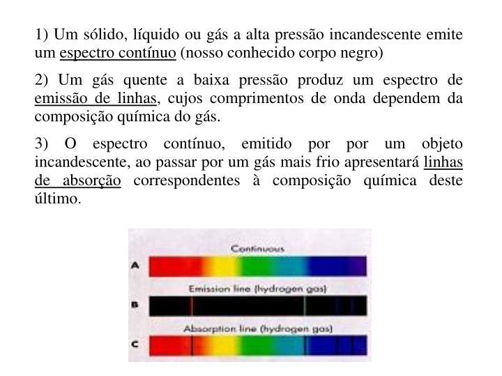 1) Um sólido, líquido ou gás a alta pressão incandescente emite um