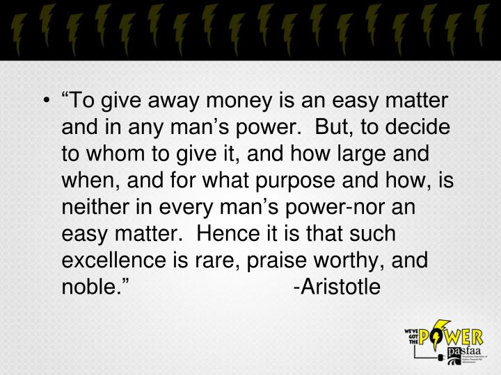 """To give away money is an easy matter and in any man's power.  But, to decide to whom to give it, and how large and when, and for what purpose and how, is neither in every man's power-nor an easy matter.  Hence it is that such excellence is rare, praise worthy, and noble.""-Aristotle"