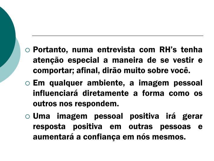 Portanto, numa entrevista com RH's tenha atenção especial a maneira de se vestir e comportar; afinal, dirão muito sobre você.