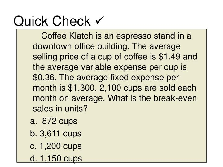 Coffee Klatch is an espresso stand in a downtown office building. The average selling price of a cup of coffee is $1.49 and the average variable expense per cup is $0.36. The average fixed expense per month is $1,300. 2,100 cups are sold each month on average. What is the break-even sales in units?