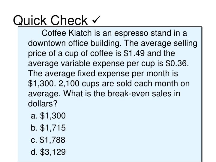 Coffee Klatch is an espresso stand in a downtown office building. The average selling price of a cup of coffee is $1.49 and the average variable expense per cup is $0.36. The average fixed expense per month is $1,300. 2,100 cups are sold each month on average. What is the break-even sales in dollars?