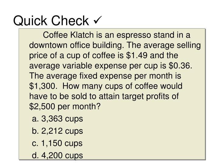 Coffee Klatch is an espresso stand in a downtown office building. The average selling price of a cup of coffee is $1.49 and the average variable expense per cup is $0.36. The average fixed expense per month is $1,300.  How many cups of coffee would have to be sold to attain target profits of $2,500 per month?