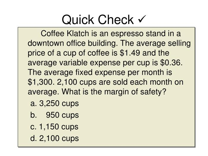 Coffee Klatch is an espresso stand in a downtown office building. The average selling price of a cup of coffee is $1.49 and the average variable expense per cup is $0.36. The average fixed expense per month is $1,300. 2,100 cups are sold each month on average. What is the margin of safety?