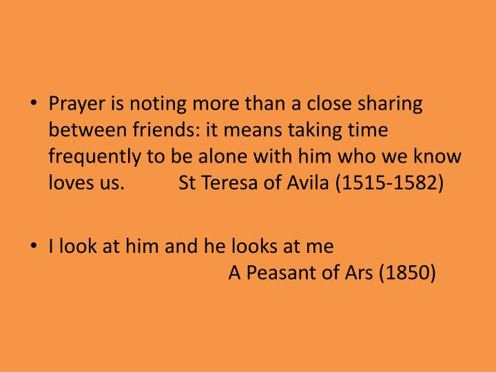 Prayer is noting more than a close sharing between friends: it means taking time frequently to be alone with him who we know loves us. St Teresa of Avila (1515-1582)