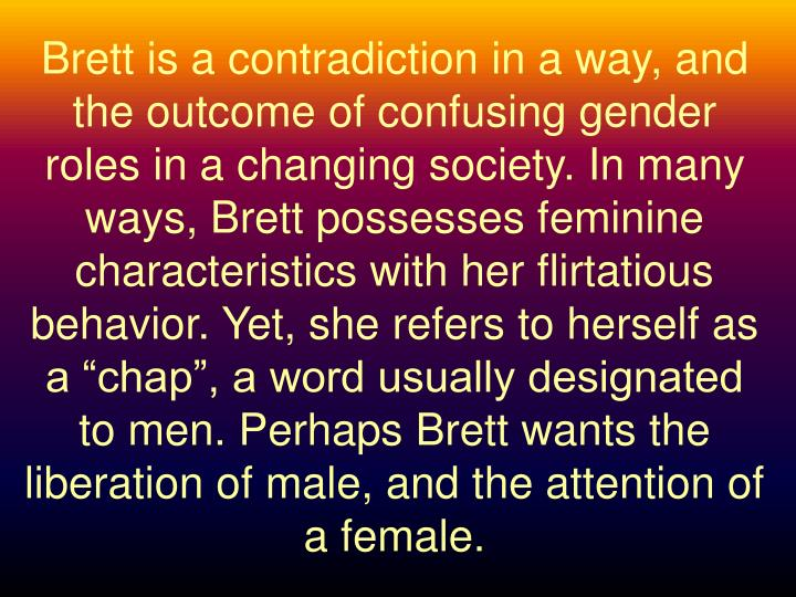 "Brett is a contradiction in a way, and the outcome of confusing gender roles in a changing society. In many ways, Brett possesses feminine characteristics with her flirtatious behavior. Yet, she refers to herself as a ""chap"", a word usually designated to men. Perhaps Brett wants the liberation of male, and the attention of a female."