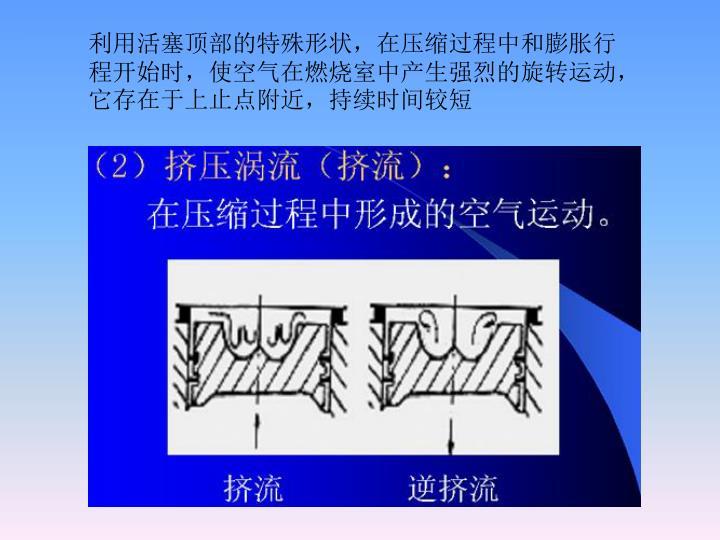 利用活塞顶部的特殊形状,在压缩过程中和膨胀行程开始时,使空气在燃烧室中产生强烈的旋转运动,它存在于上止点附近,持续时间较短