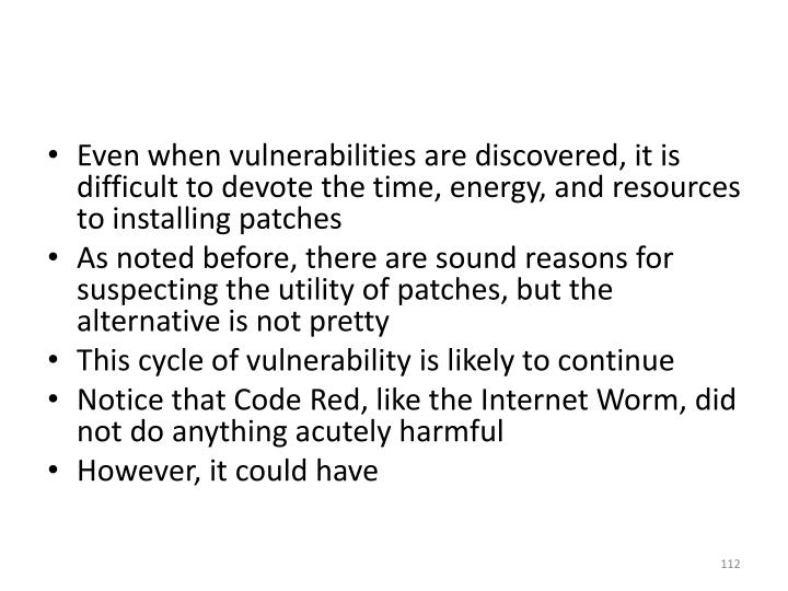 Even when vulnerabilities are discovered, it is difficult to devote the time, energy, and resources to installing patches