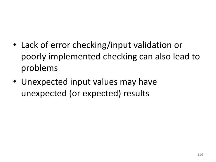 Lack of error checking/input validation or poorly implemented checking can also lead to problems