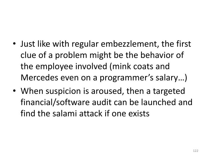 Just like with regular embezzlement, the first clue of a problem might be the behavior of the employee involved (mink coats and Mercedes even on a programmer's salary…)
