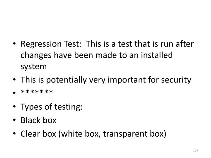 Regression Test:  This is a test that is run after changes have been made to an installed system