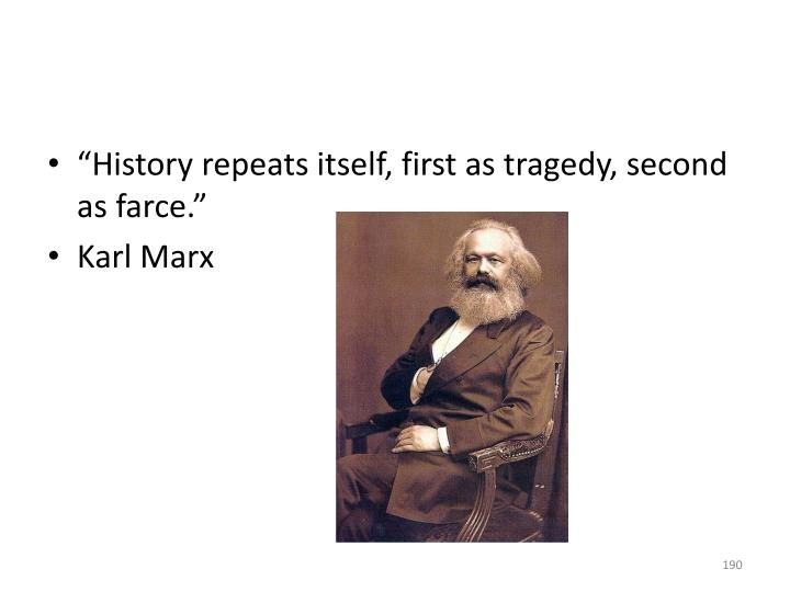 """History repeats itself, first as tragedy, second as farce."""