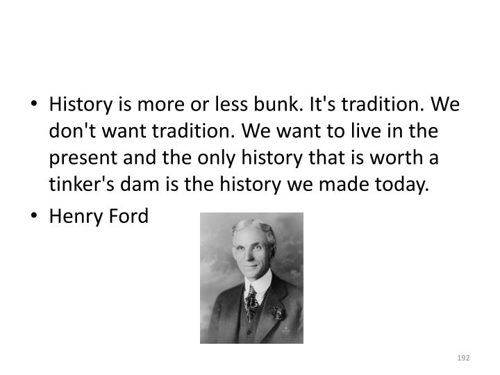 History is more or less bunk. It's tradition. We don't want tradition. We want to live in the present and the only history that is worth a tinker's dam is the history we made today.
