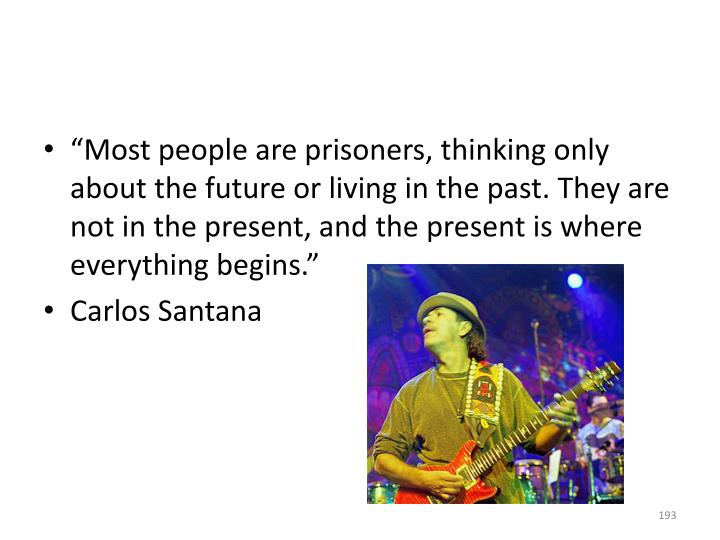 """Most people are prisoners, thinking only about the future or living in the past. They are not in the present, and the present is where everything begins."""