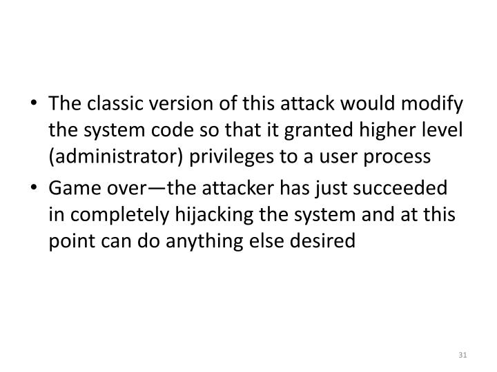 The classic version of this attack would modify the system code so that it granted higher level (administrator) privileges to a user process