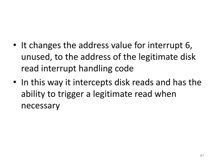 It changes the address value for interrupt 6, unused, to the address of the legitimate disk read interrupt handling code