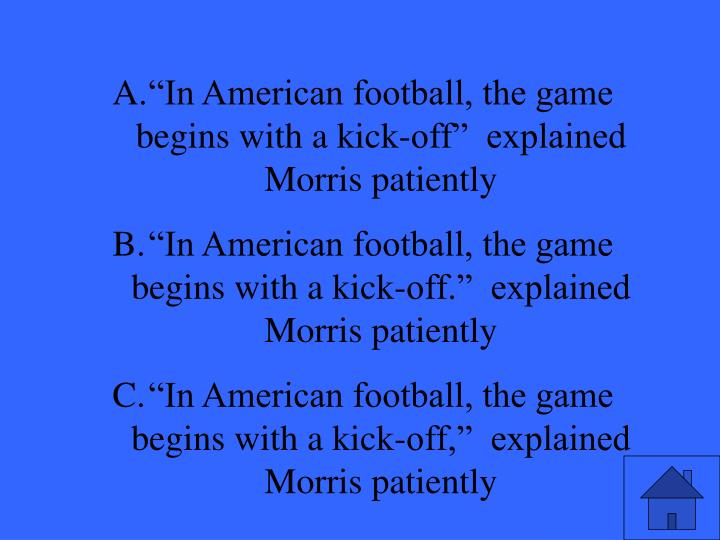 In American football, the game begins with a kick-off  explained Morris patiently