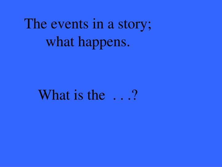 The events in a story; what happens.