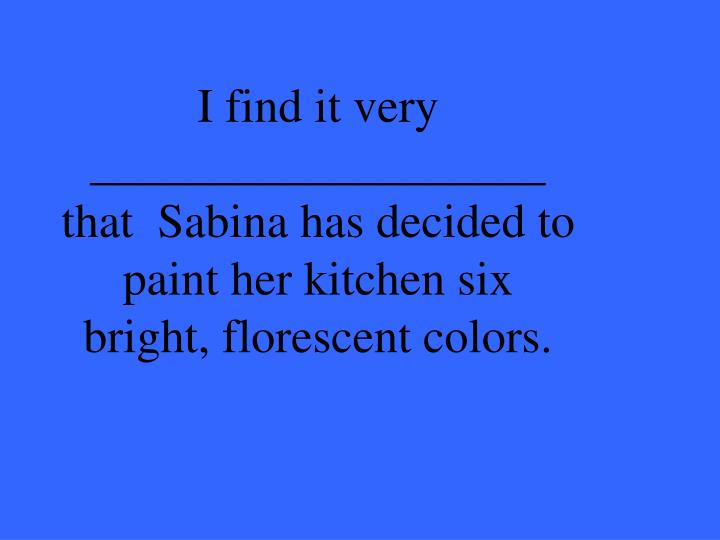 I find it very ___________________ that  Sabina has decided to paint her kitchen six bright, florescent colors.