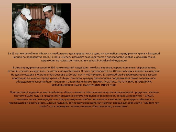 За 15 лет мясокомбинат «Велес» из небольшого цеха превратился в одно из крупнейших предприятии Урала и Западной Сибири по переработке мяса. Сегодня «Велес» называют законодателем в производстве колбас и деликатесов на территории не только региона, но и в целом Российской Федерации.