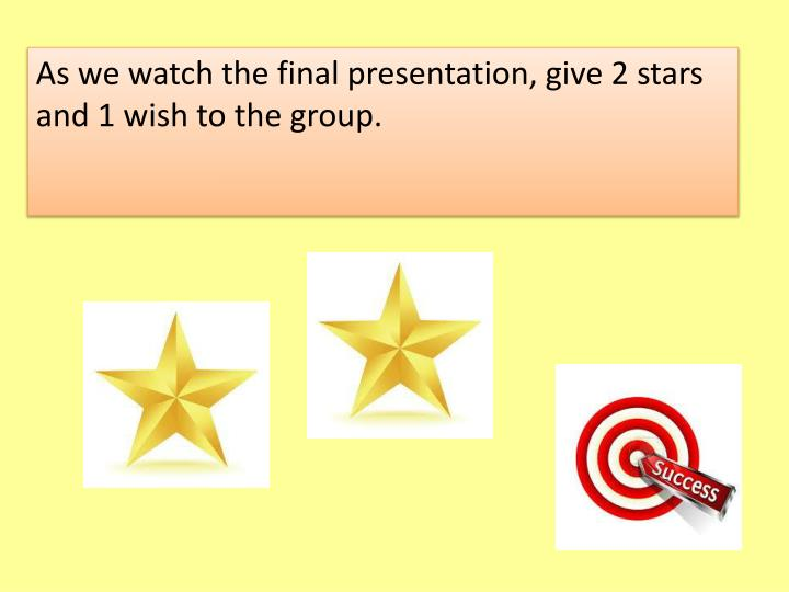 As we watch the final presentation, give 2 stars and 1 wish to the group.