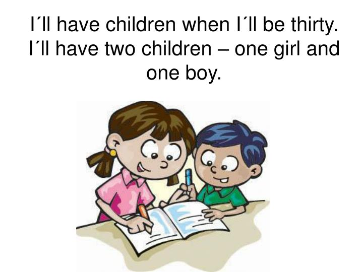 I´ll have children when I´ll be thirty. I´ll have two children – one girl and one boy.