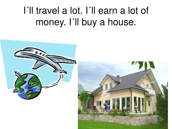 I´ll travel a lot. I´ll earn a lot of money. I´ll buy a house.