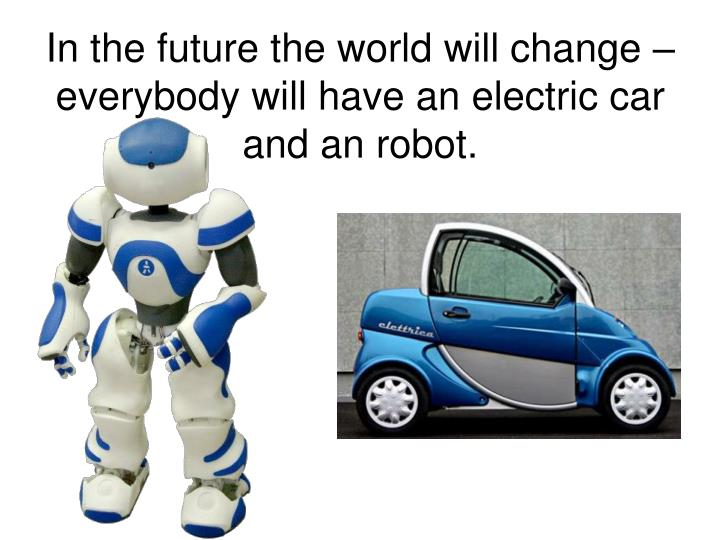 In the future the world will change – everybody will have an electric car and an robot.
