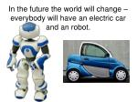 in the future the world will change everybody will have an electric car and an robot
