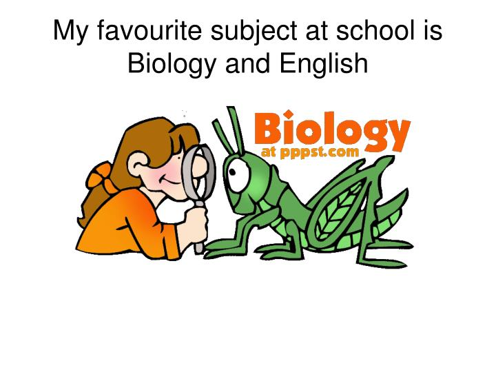 My favourite subject at school is Biology and English