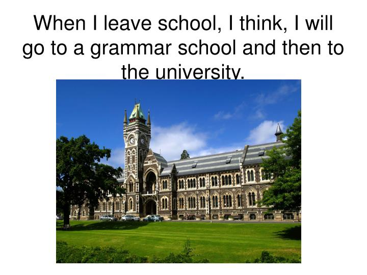 When I leave school, I think, I will go to a grammar school and then to the university.