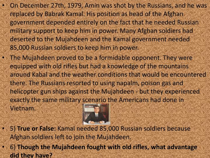 On December 27th, 1979, Amin was shot by the Russians, and he was replaced by Babrak Kamal. His position as head of the Afghan government depended entirely on the fact that he needed Russian military support to keep him in power. Many Afghan soldiers had deserted to the Mujahdeen and the Kamal government needed 85,000 Russian soldiers to keep him in power.