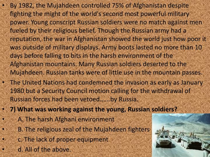 By 1982, the Mujahdeen controlled 75% of Afghanistan despite fighting the might of the world's second most powerful military power. Young conscript Russian soldiers were no match against men fueled by their religious belief. Though the Russian army had a reputation, the war in Afghanistan showed the world just how poor it was outside of military displays. Army boots lasted no more than 10 days before falling to bits in the harsh environment of the Afghanistan mountains. Many Russian soldiers deserted to the Mujahdeen. Russian tanks were of little use in the mountain passes.