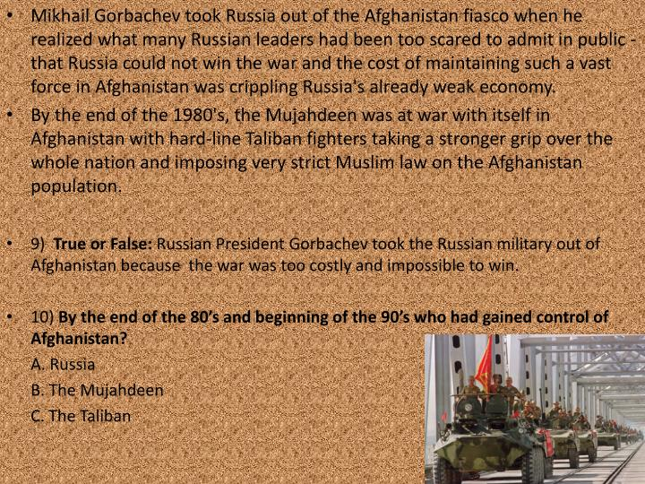 Mikhail Gorbachev took Russia out of the Afghanistan fiasco when he realized what many Russian leaders had been too scared to admit in public - that Russia could not win the war and the cost of maintaining such a vast force in Afghanistan was crippling Russia's already weak economy.