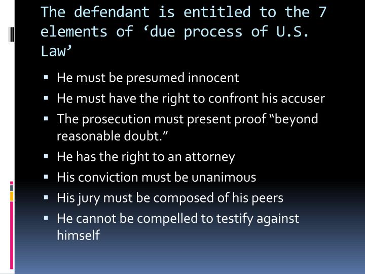 The defendant is entitled to the 7 elements of 'due process of U.S. Law'