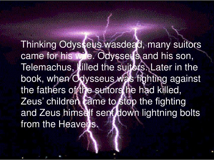 Thinking Odysseus wasdead, many suitors came for his wife. Odysseus and his son, Telemachus, killed the suitors. Later in the book, when Odysseus was fighting against the fathers of the suitors he had killed, Zeus' children came to stop the fighting and Zeus himself sent down lightning bolts from the Heavens.