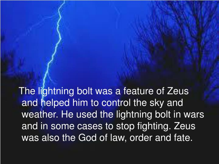 The lightning bolt was a feature of Zeus and helped him to control the sky and weather. He used the lightning bolt in wars and in some cases to stop fighting. Zeus was also the God of law, order and fate.
