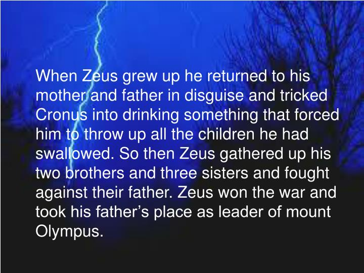 When Zeus grew up he returned to his mother and father in disguise and tricked Cronus into drinking something that forced him to throw up all the children he had swallowed. So then Zeus gathered up his two brothers and three sisters and fought against their father. Zeus won the war and took his father's place as leader of mount Olympus.