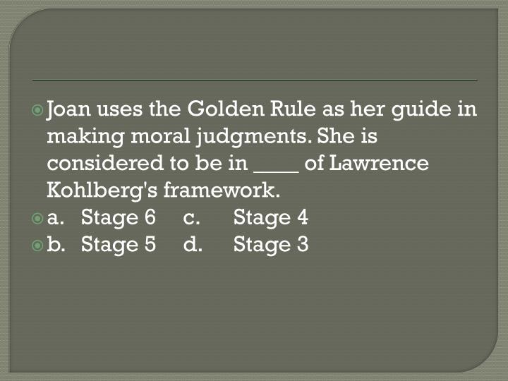 Joan uses the Golden Rule as her guide in making moral judgments. She is considered to be in ____ of Lawrence Kohlberg's framework.